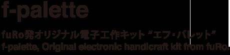 f-palette fuRo発オリジナル電子工作キット 『エフ・パレット』 f-palette, Original electronic handicraft kit from fuRo.